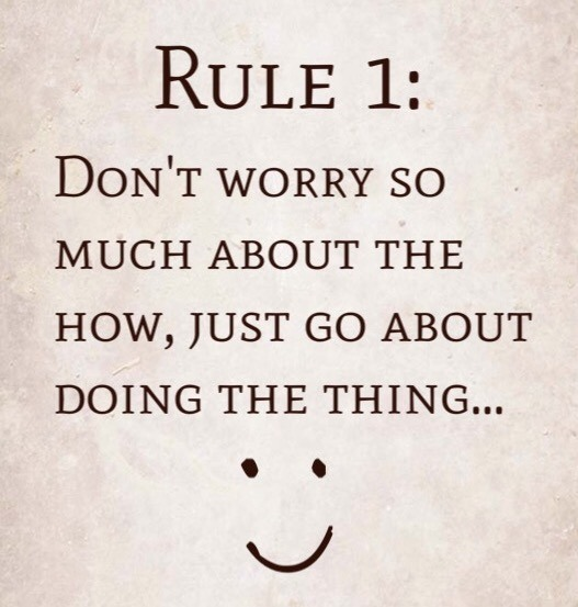 Rule 1: Don't Worry So Much About The How, Just Go About Doing The Thing…