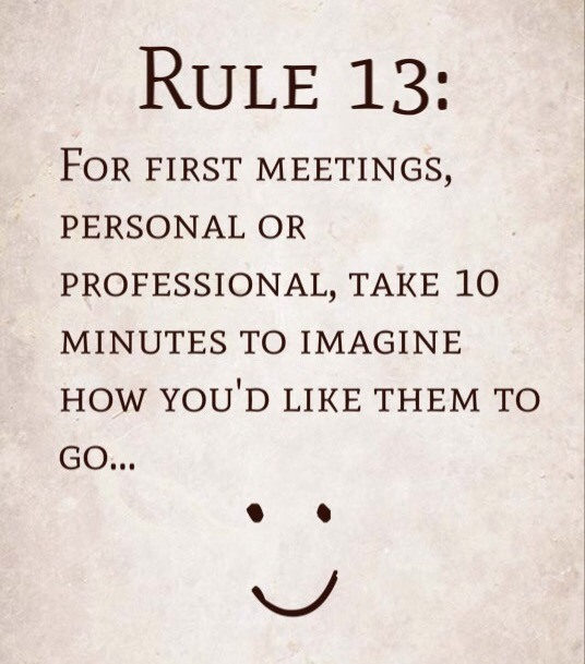 Rule 13: For first meetings, personal or professional, take 10 minutes to imagine how you'd like it to go…