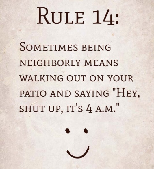 "Rule 14: Sometimes being neighborly means walking out on your patio and saying ""Hey, shut up, it's 4 a.m."""