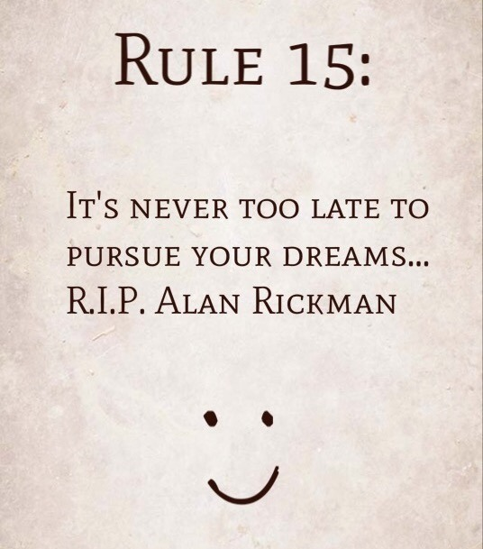 Rule 15: It's Never Too Late To Pursue Your Dreams … R.I.P. Alan Rickman