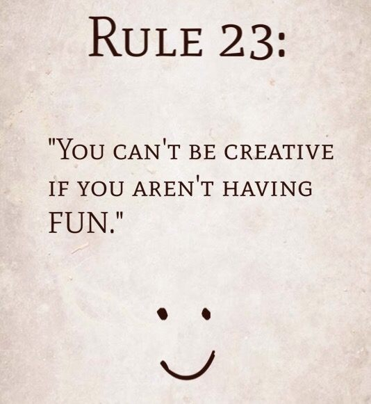 "Rule 23: ""You can't be creative if you aren't having FUN."""