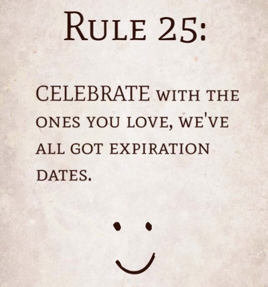 Rule 25: Celebrate with the ones you love, we've all got expiration dates.