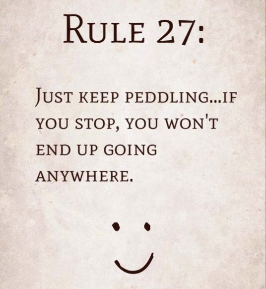 Rule 27: Just keep peddling…if you stop, you won't end up going anywhere.