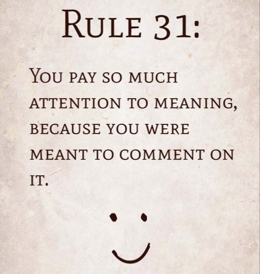 Rule 31: You pay so much attention to meaning, because you were meant to comment on it.