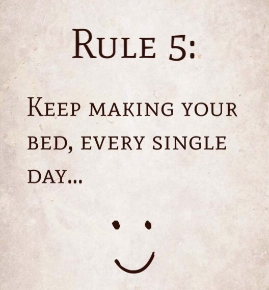 Rule 5: Keep making your bed, every single day…