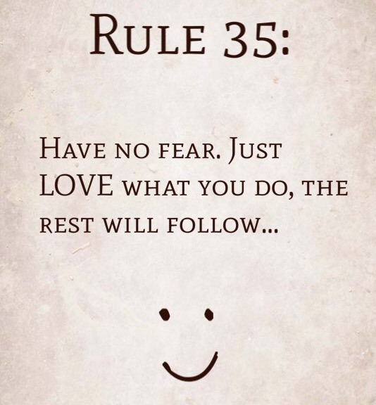 Rule 35: Have no fear. Just LOVE what you do, the rest will follow…