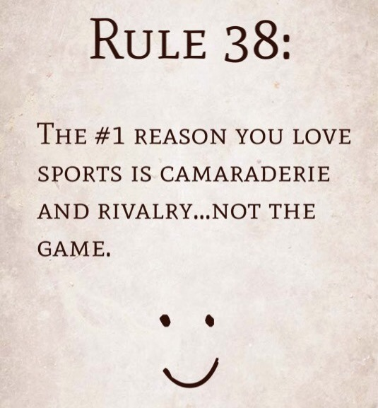 Rule 38: The #1 reason you love sports is camaraderie and rivalry…not the game.