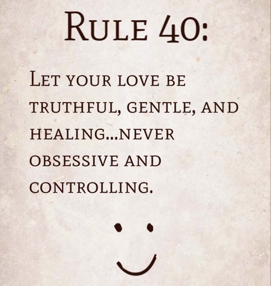 Rule 40: Let your love be truthful, gentle, and healing…never obsessive and controlling.