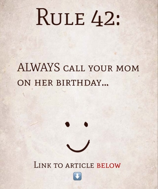 Rule 42: ALWAYS call your mom on her birthday…