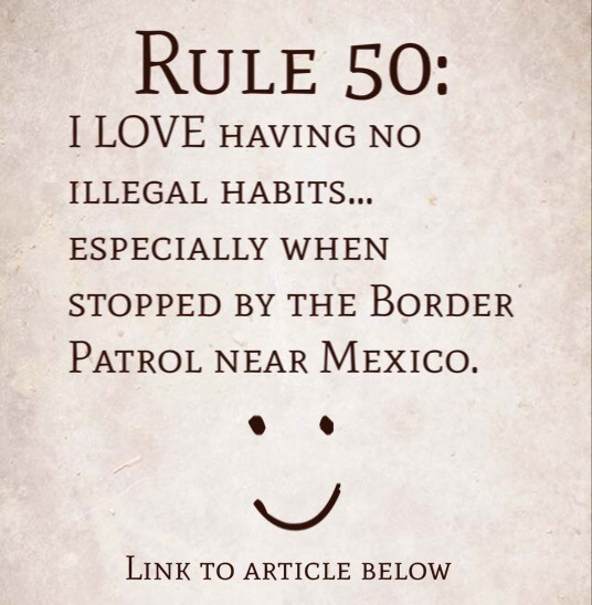 Rule 50: I LOVE that I have no illegal habits…especially when stopped by the U.S. Border Patrol near Mexico.