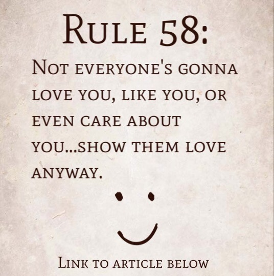 Rule 58: Not everyone's gonna love you, like you, or even care about you…show them love anyway.