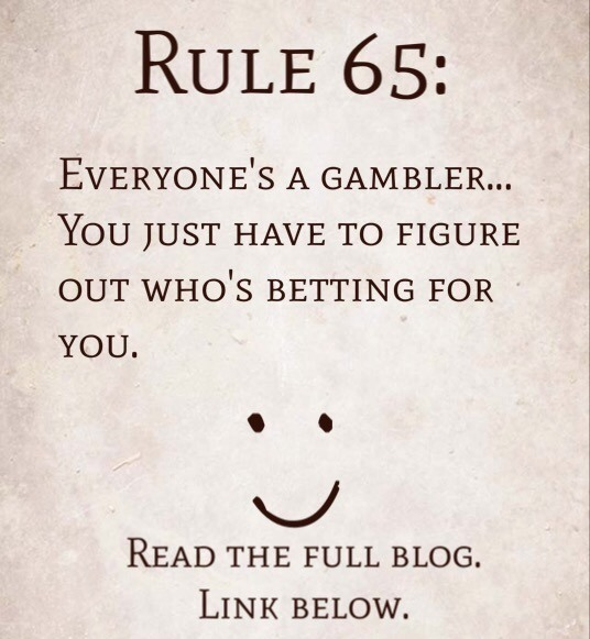 Rule 65: Everyone's a gambler…you just have to figure out who's betting for you.