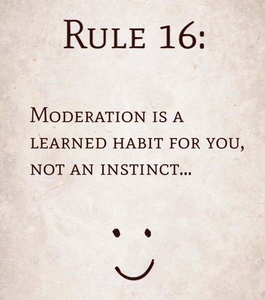 Rule 16: Moderation is a learned habit for you, not an instinct…