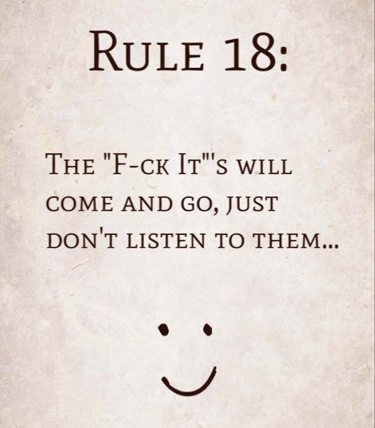 "Rule 18: The ""F-ck It""'s will come and go, just don't listen to them…"