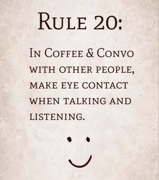 Rule 20: In Coffee & Convo with other people, make eye contact when talking and listening