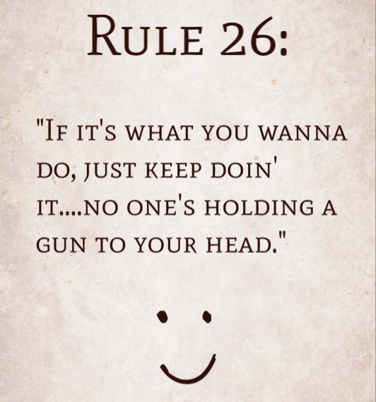 "Rule 26: ""If it's what you wanna do, just keep doin' it…no one's holding a gun to your head."""