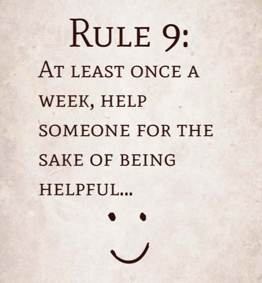 Rule 9: At least once a week, help someone for the sake of being helpful…..
