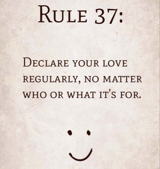 Rule 37: Declare your love regularly, no matter who or what it's for.