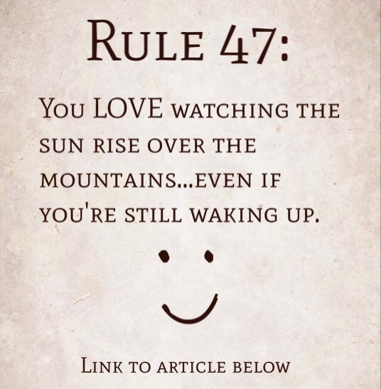 Rule 47: You LOVE Watching The Sun Rise Over The Mountains…Even If You're Still Waking Up.