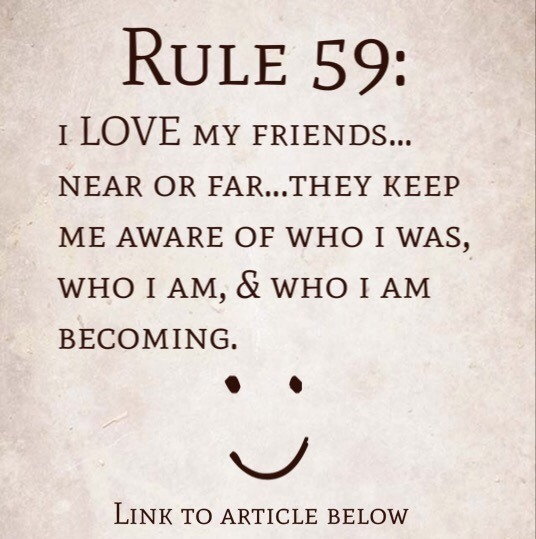 Rule 59: I LOVE my friends…near or far…they keep me aware of who I was, who I am, and who I am becoming.
