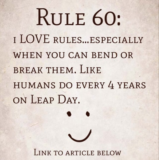 Rule 60: i LOVE rules…especially when you can bend or break them. Like humans do every 4 years on Leap Day.