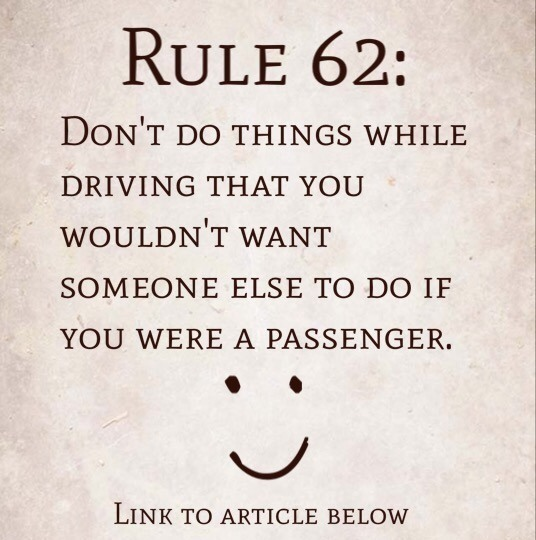 Rule 62: Don't do things while driving that you wouldn't want someone else to do if you were a passenger.