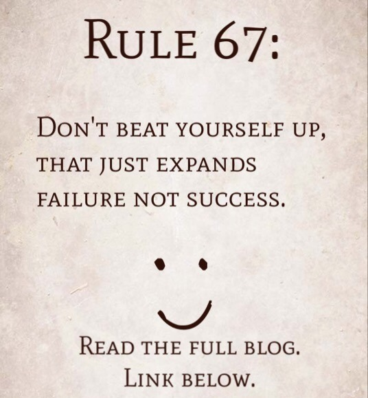 Rule 67: Don't beat yourself up, that expands failure not success.