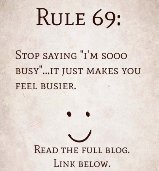 "Rule 69: Stop saying ""I'm SOOO Busy""…it just makes you feel busier."