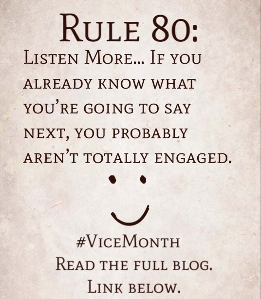Rule 80: Listen More… If you already know what you're going to say next, you probably aren't totally engaged.