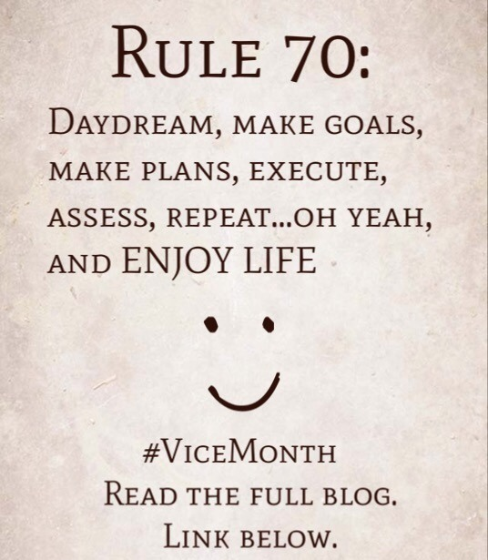 Rule 70: Daydream, Make Goals, Make Plans, Execute, Assess, Repeat…oh yeah, and ENJOY LIFE.